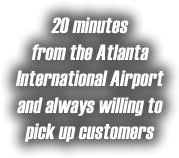 20 Minutes from the Atlanta International Airport and always willing to pick up customers